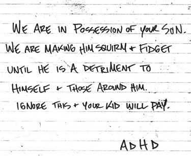 ransom note that reads We are in possession of your son. We are making him squirm and fidget until he is a detriment to himself and those around him. Ignore this and your kid will pay…ADHD